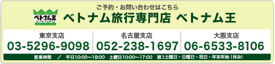 ご予約・お問い合わせはこちら ベトナム旅行専門店ベトナム王 こちら東京支店03-3526-7090 名古屋支店052-222-8747 大阪支店 06-6533-3318 営業時間/平日10:00〜18:00 土曜日10:00〜17:00 第3土曜・日・祝(休み)